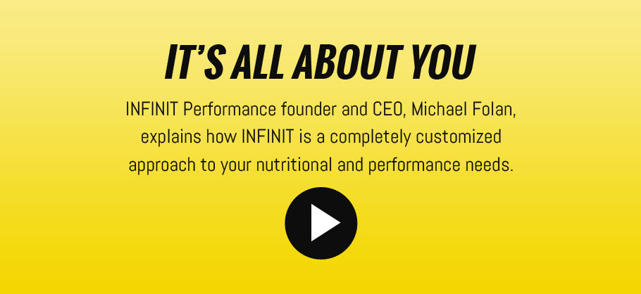 Its All About You - INFINIT Performance founder and CEO, Michael Folan, explains how INFINIT is a completely customised approach to your nutritional and performance needs.